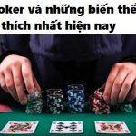 Các loại poker và những biến thể được yêu thích nhất hiện nay